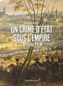 Un crime d'État sous l'Empire – L'affaire Palm, Michel Kerautret © Vendémiaire, 2016