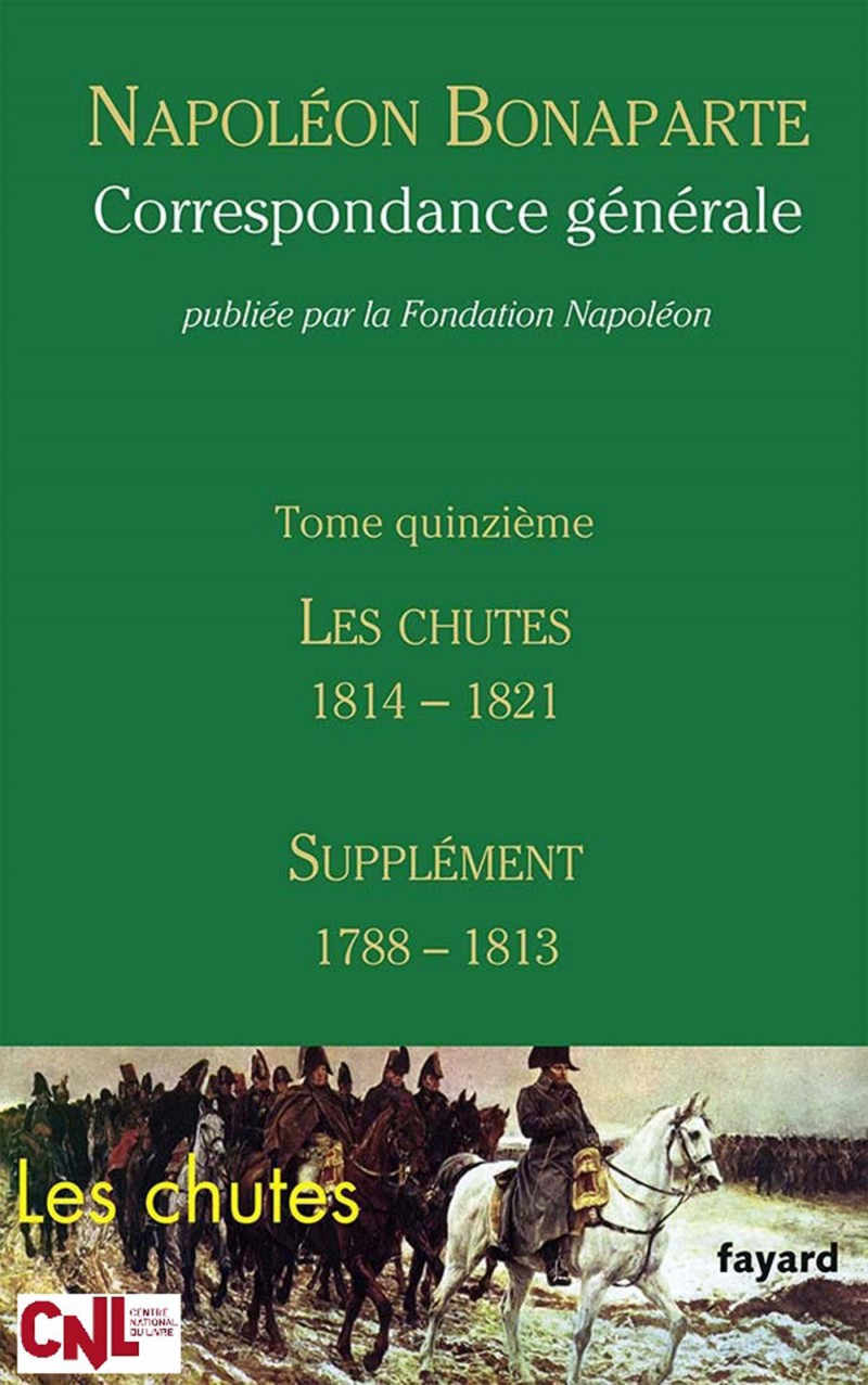 Correspondance générale de Napoléon Bonaparte, volume 15 : les Chutes 1814-1821