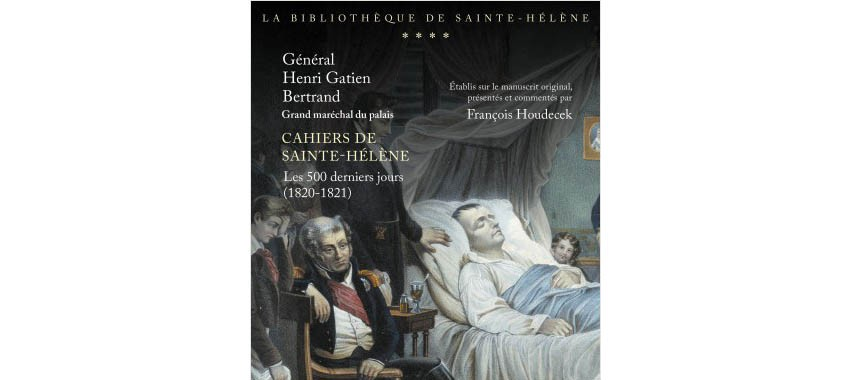 Co-edition Perrin / Fondation Napoléon > publication of the St-Helena notebooks of Grand-Maréchal Bertrand, the last 500 days (1820-1821)